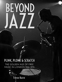 Beyond Jazz: Plink, Plonk and Scratch: The Golden Age of Free Music in London 1966-72 Kindle Edition